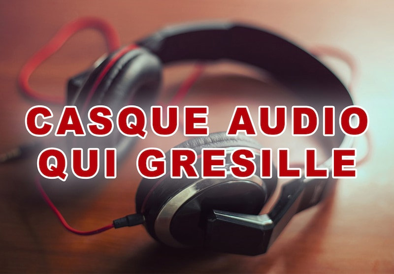 Casque audio qui grésille : 11 solutions